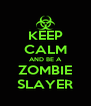 KEEP CALM AND BE A  ZOMBIE  SLAYER - Personalised Poster A4 size