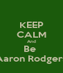 KEEP CALM And Be  Aaron Rodgers - Personalised Poster A4 size
