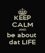 KEEP CALM AND be about  dat LIFE - Personalised Poster A4 size