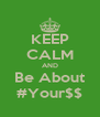 KEEP CALM AND Be About #Your$$ - Personalised Poster A4 size