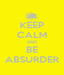 KEEP CALM AND BE ABSURDER - Personalised Poster A4 size