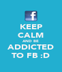 KEEP CALM AND BE ADDICTED TO FB :D - Personalised Poster A4 size