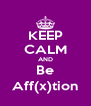 KEEP CALM AND Be Aff(x)tion - Personalised Poster A4 size