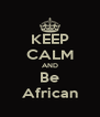 KEEP CALM AND Be African - Personalised Poster A4 size