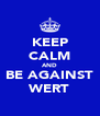 KEEP CALM AND BE AGAINST WERT - Personalised Poster A4 size