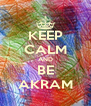 KEEP CALM AND BE AKRAM - Personalised Poster A4 size