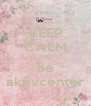 KEEP CALM AND be aktivcenter - Personalised Poster A4 size
