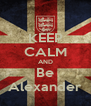 KEEP CALM AND Be Alexander - Personalised Poster A4 size