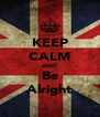 KEEP CALM AND Be Alright - Personalised Poster A4 size