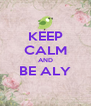 KEEP CALM AND BE ALY   - Personalised Poster A4 size