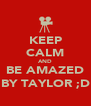 KEEP CALM AND BE AMAZED BY TAYLOR ;D - Personalised Poster A4 size