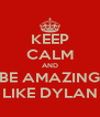 KEEP CALM AND BE AMAZING LIKE DYLAN - Personalised Poster A4 size