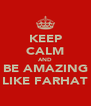 KEEP CALM AND BE AMAZING LIKE FARHAT - Personalised Poster A4 size