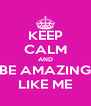 KEEP CALM AND BE AMAZING LIKE ME - Personalised Poster A4 size