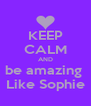 KEEP CALM AND be amazing  Like Sophie - Personalised Poster A4 size