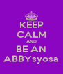 KEEP CALM AND BE AN ABBYsyosa - Personalised Poster A4 size