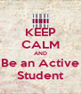 KEEP CALM AND Be an Active Student - Personalised Poster A4 size