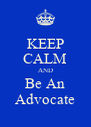 KEEP CALM AND Be An Advocate - Personalised Poster A4 size