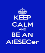 KEEP CALM AND BE AN AIESECer - Personalised Poster A4 size