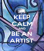 KEEP CALM AND BE AN ARTIST - Personalised Poster A4 size