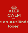 KEEP CALM AND be an Ausländer loser  - Personalised Poster A4 size