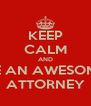 KEEP CALM AND BE AN AWESOME ATTORNEY - Personalised Poster A4 size