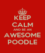 KEEP CALM AND BE AN AWESOME POODLE - Personalised Poster A4 size