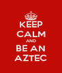 KEEP CALM AND BE AN AZTEC - Personalised Poster A4 size