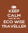 KEEP CALM AND BE AN ECO WISE TRAVELLER - Personalised Poster A4 size