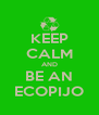 KEEP CALM AND BE AN ECOPIJO - Personalised Poster A4 size