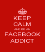 KEEP CALM AND BE AN FACEBOOK ADDICT - Personalised Poster A4 size