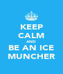 KEEP CALM AND BE AN ICE MUNCHER - Personalised Poster A4 size