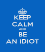 KEEP CALM AND BE AN IDIOT - Personalised Poster A4 size