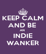 KEEP CALM AND BE  AN  INDIE WANKER - Personalised Poster A4 size