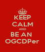 KEEP CALM AND BE AN  OGCDPer - Personalised Poster A4 size