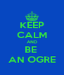 KEEP CALM AND BE  AN OGRE - Personalised Poster A4 size