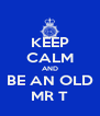 KEEP CALM AND BE AN OLD MR T - Personalised Poster A4 size