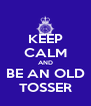 KEEP CALM AND BE AN OLD TOSSER - Personalised Poster A4 size