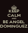 KEEP CALM AND BE ANGEL DOMINGUEZ - Personalised Poster A4 size