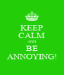 KEEP CALM AND BE ANNOYING! - Personalised Poster A4 size