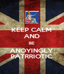 KEEP CALM AND BE ANOYINGLY PATRRIOTIC - Personalised Poster A4 size