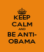 KEEP CALM AND BE ANTI- OBAMA - Personalised Poster A4 size