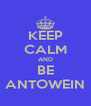 KEEP CALM AND BE ANTOWEIN - Personalised Poster A4 size