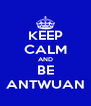 KEEP CALM AND BE ANTWUAN - Personalised Poster A4 size