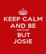 KEEP CALM AND BE ANYONE  BUT JOSIE - Personalised Poster A4 size