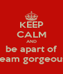 KEEP CALM AND be apart of team gorgeous - Personalised Poster A4 size