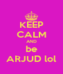 KEEP CALM AND be ARJUD lol - Personalised Poster A4 size