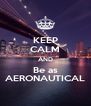 KEEP CALM AND Be as AERONAUTICAL - Personalised Poster A4 size