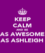 KEEP CALM AND BE AS AWESOME AS ASHLEIGH - Personalised Poster A4 size