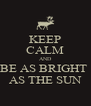 KEEP CALM AND BE AS BRIGHT  AS THE SUN - Personalised Poster A4 size